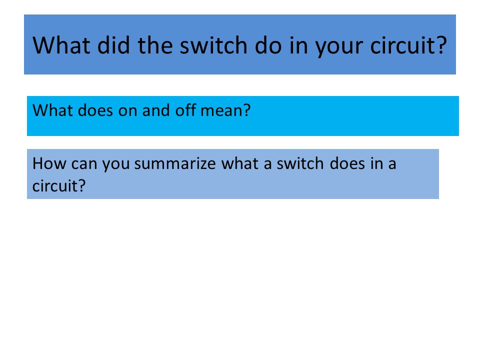 What did the switch do in your circuit? What does on and off mean? How can you summarize what a switch does in a circuit?