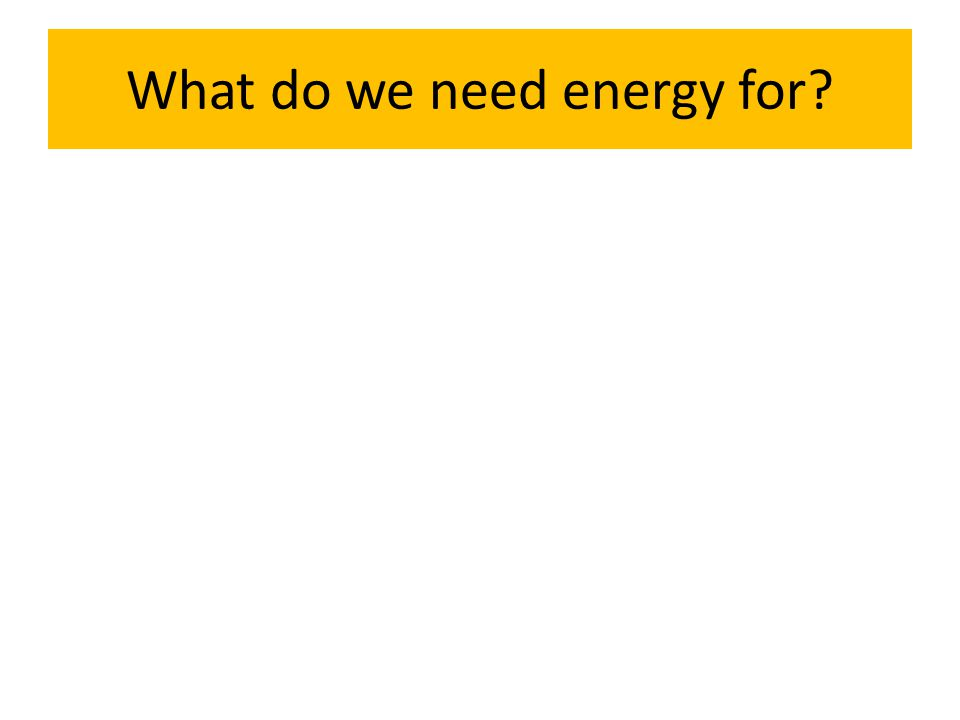 What do we need energy for?