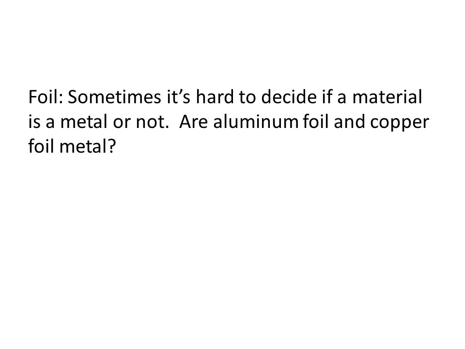 Foil: Sometimes it's hard to decide if a material is a metal or not. Are aluminum foil and copper foil metal?