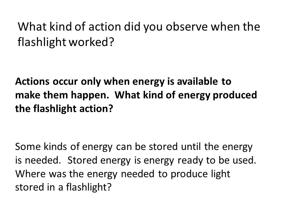 What kind of action did you observe when the flashlight worked? Actions occur only when energy is available to make them happen. What kind of energy p