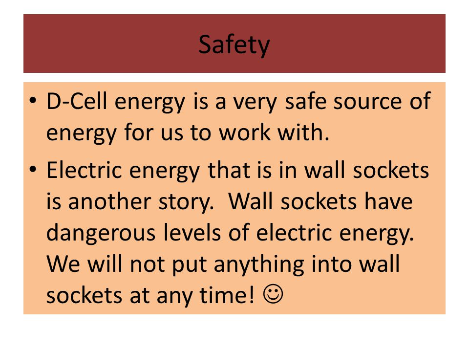 Safety D-Cell energy is a very safe source of energy for us to work with. Electric energy that is in wall sockets is another story. Wall sockets have