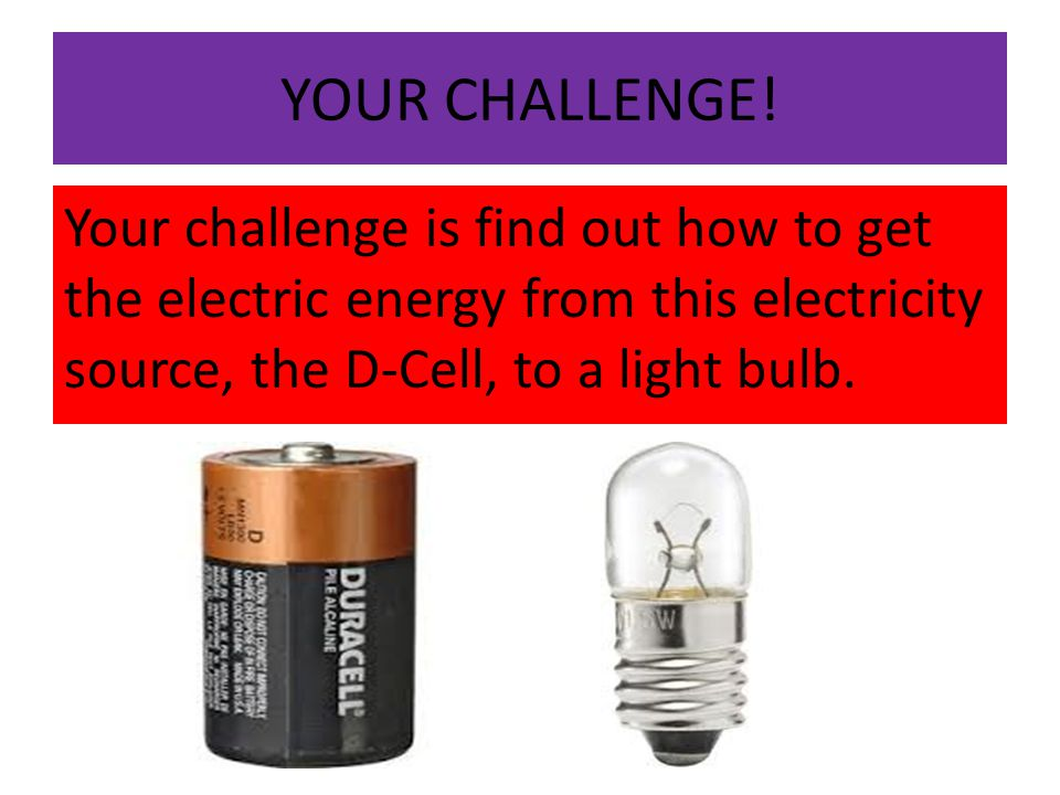 YOUR CHALLENGE! Your challenge is find out how to get the electric energy from this electricity source, the D-Cell, to a light bulb.