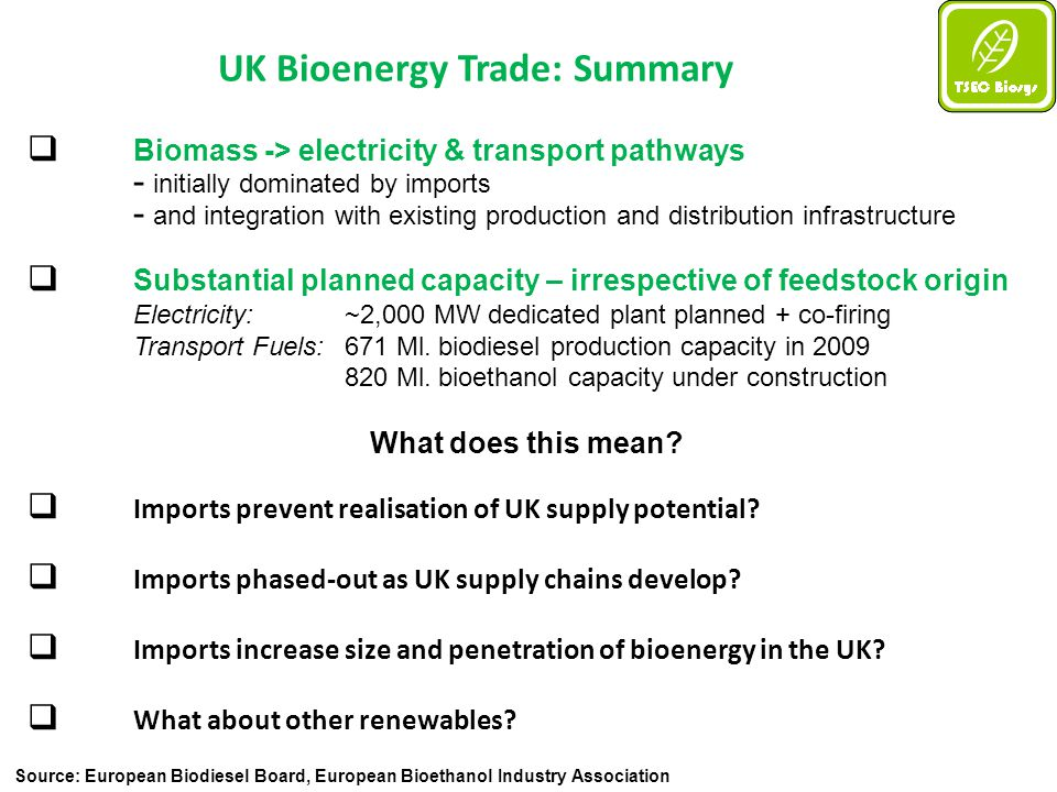 UK Bioenergy Trade: Summary  Biomass -> electricity & transport pathways - initially dominated by imports - and integration with existing production and distribution infrastructure  Substantial planned capacity – irrespective of feedstock origin Electricity: ~2,000 MW dedicated plant planned + co-firing Transport Fuels: 671 Ml.