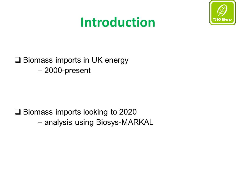 UK Bioenergy Trade: looking forward with MARKAL  Using BIOSYS_MARKAL: - we can examine the competing merits of imported biomass, domestic biomass and other renewables - in a realistic energy policy context The recipe: 1.) Take Biosys_MARKAL (developed by Jablonski et al.) & adjust for short-term analysis (2010-2020) 2.) Create 2 short-term policy scenarios i) business-as-usual ii) Renewable Energy Directive 3.) Examine role of imported biomass