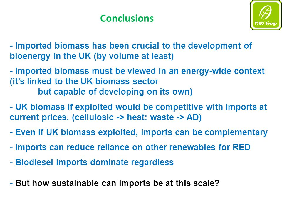 Conclusions - Imported biomass has been crucial to the development of bioenergy in the UK (by volume at least) - Imported biomass must be viewed in an energy-wide context (it's linked to the UK biomass sector but capable of developing on its own) - UK biomass if exploited would be competitive with imports at current prices.