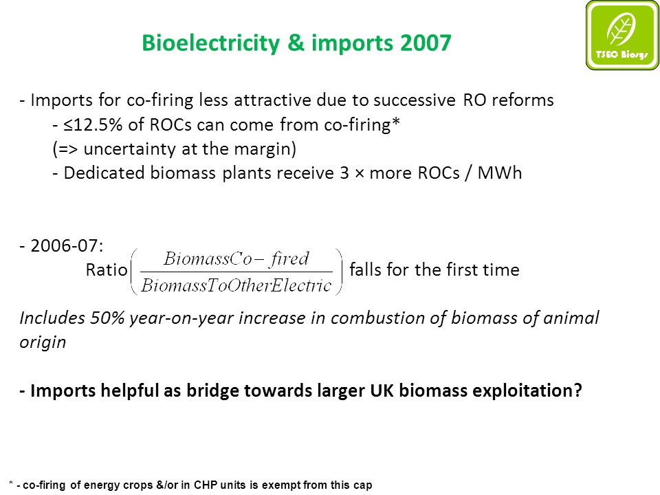 * - co-firing of energy crops &/or in CHP units is exempt from this cap Bioelectricity & imports 2007 - Imports for co-firing less attractive due to successive RO reforms - ≤12.5% of ROCs can come from co-firing* (=> uncertainty at the margin) - Dedicated biomass plants receive 3 × more ROCs / MWh - 2006-07: Ratiofalls for the first time Includes 50% year-on-year increase in combustion of biomass of animal origin - Imports helpful as bridge towards larger UK biomass exploitation