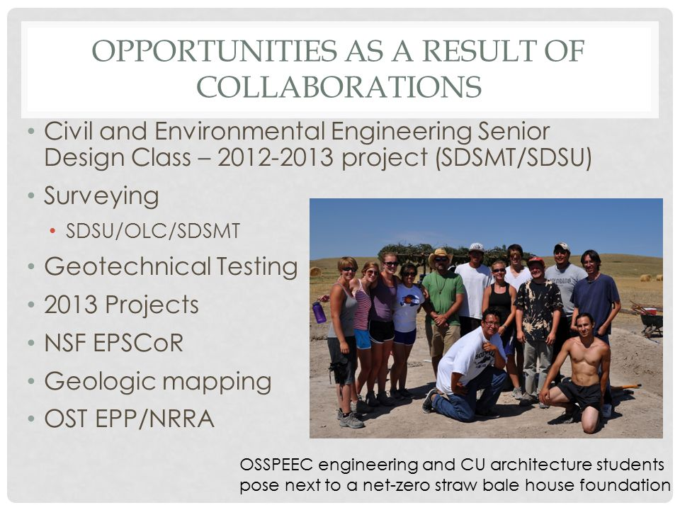 OPPORTUNITIES AS A RESULT OF COLLABORATIONS Civil and Environmental Engineering Senior Design Class – 2012-2013 project (SDSMT/SDSU) Surveying SDSU/OLC/SDSMT Geotechnical Testing 2013 Projects NSF EPSCoR Geologic mapping OST EPP/NRRA OSSPEEC engineering and CU architecture students pose next to a net-zero straw bale house foundation