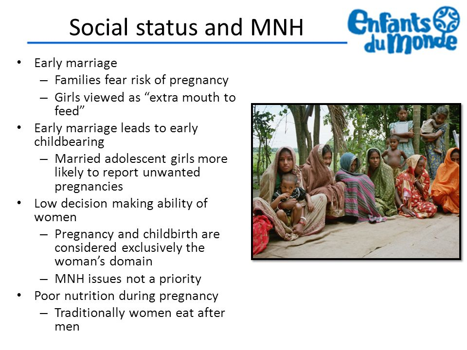 Social status and MNH Early marriage – Families fear risk of pregnancy – Girls viewed as extra mouth to feed Early marriage leads to early childbearing – Married adolescent girls more likely to report unwanted pregnancies Low decision making ability of women – Pregnancy and childbirth are considered exclusively the woman's domain – MNH issues not a priority Poor nutrition during pregnancy – Traditionally women eat after men