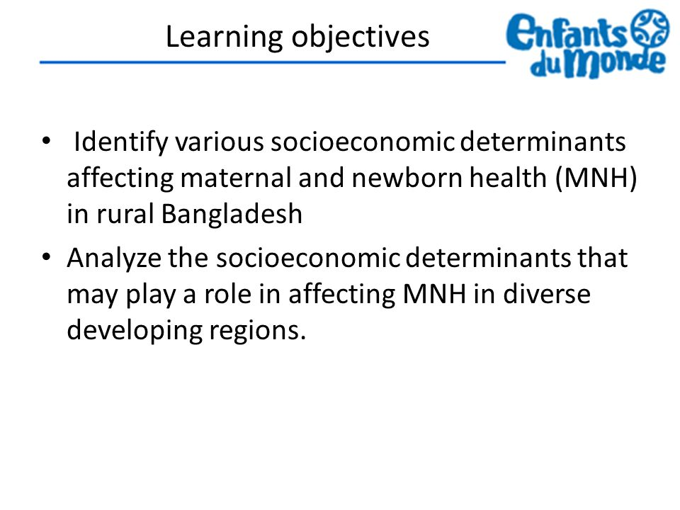 Learning objectives Identify various socioeconomic determinants affecting maternal and newborn health (MNH) in rural Bangladesh Analyze the socioeconomic determinants that may play a role in affecting MNH in diverse developing regions.