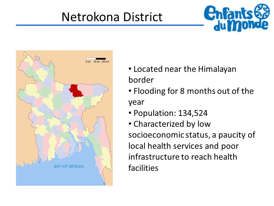 Netrokona District Located near the Himalayan border Flooding for 8 months out of the year Population: 134,524 Characterized by low socioeconomic status, a paucity of local health services and poor infrastructure to reach health facilities