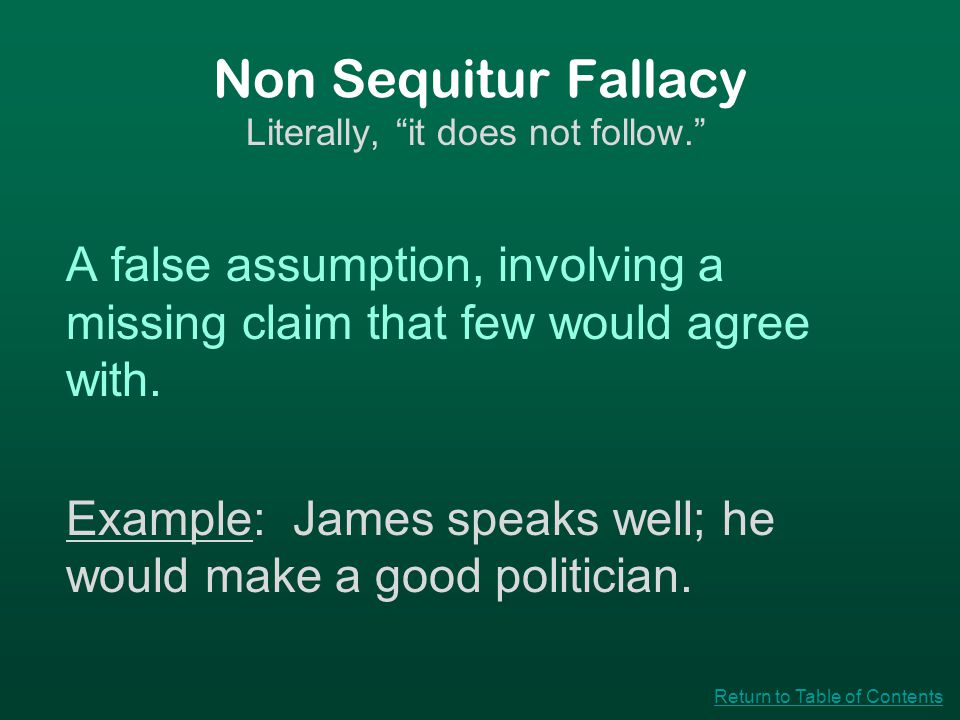 "Non Sequitur Fallacy Literally, ""it does not follow."" A false assumption, involving a missing claim that few would agree with. Example: James speaks w"
