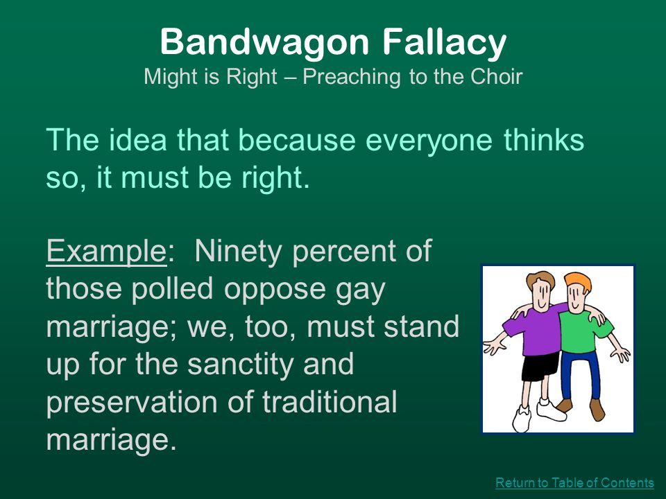 Bandwagon Fallacy Might is Right – Preaching to the Choir The idea that because everyone thinks so, it must be right. Example: Ninety percent of those