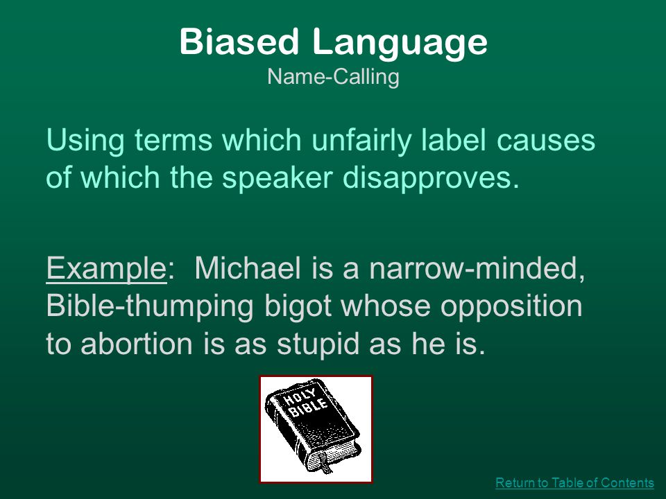 Biased Language Name-Calling Using terms which unfairly label causes of which the speaker disapproves. Example: Michael is a narrow-minded, Bible-thum