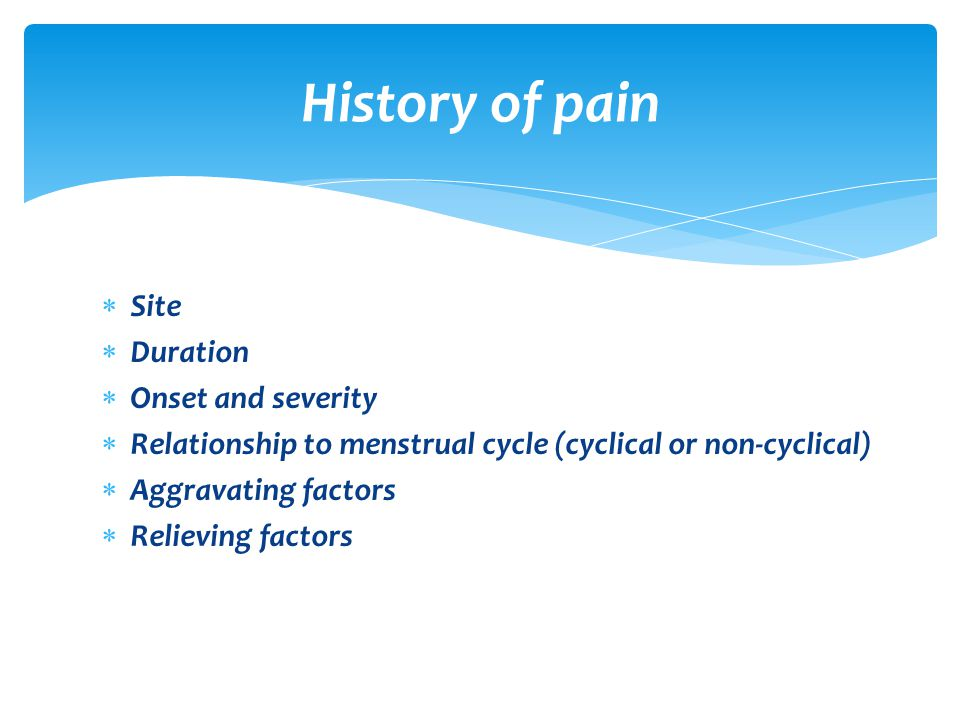 Site  Duration  Onset and severity  Relationship to menstrual cycle (cyclical or non-cyclical)  Aggravating factors  Relieving factors History