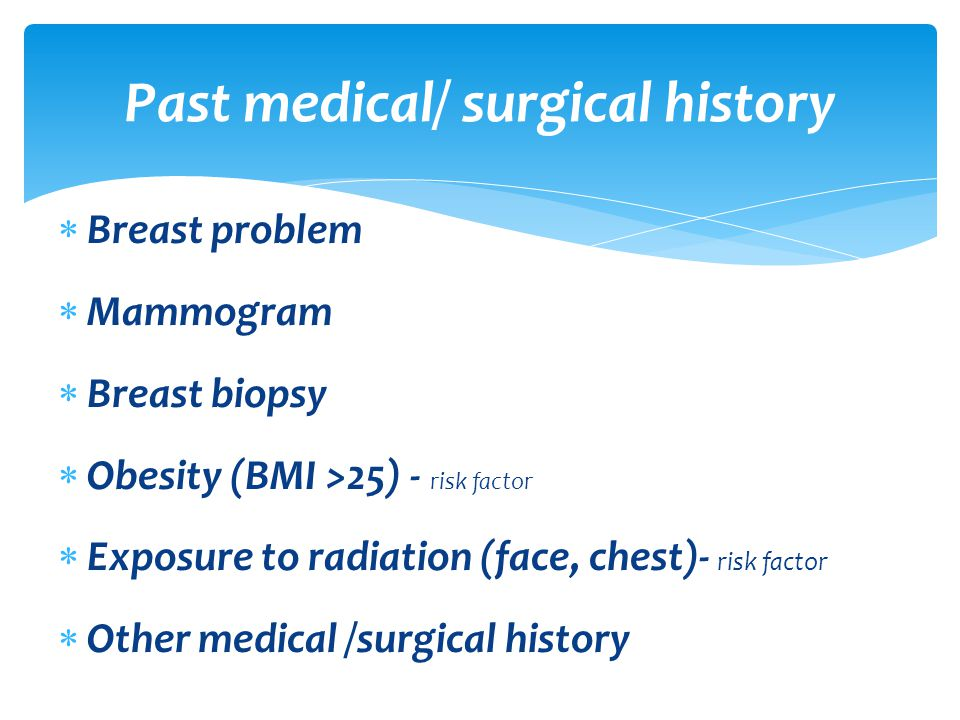  Breast problem  Mammogram  Breast biopsy  Obesity (BMI >25) - risk factor  Exposure to radiation (face, chest)- risk factor  Other medical /surgical history Past medical/ surgical history