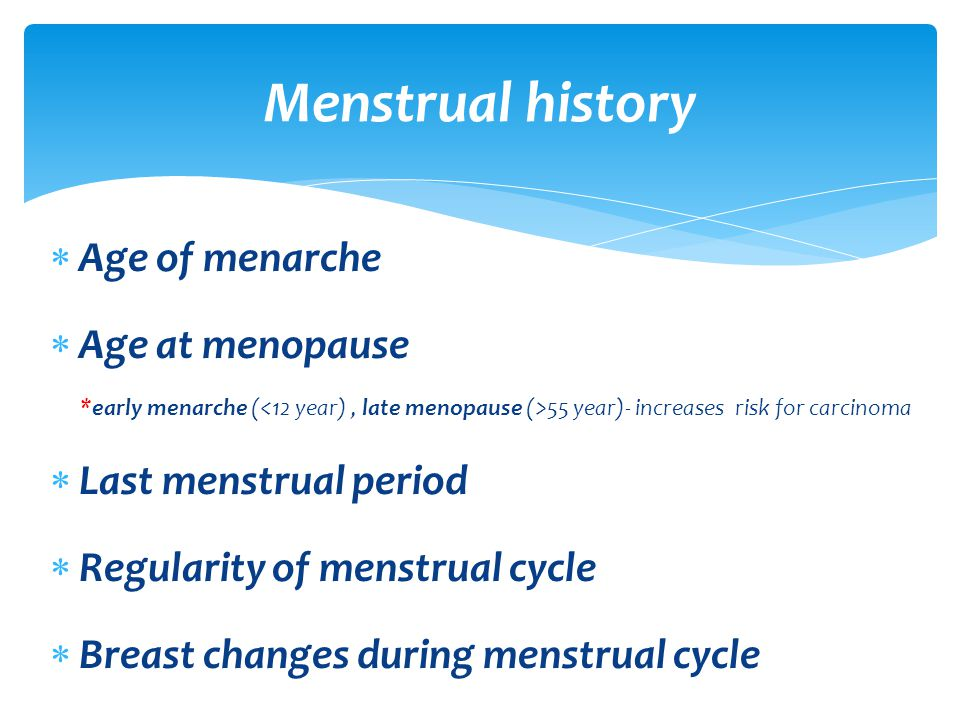  Age of menarche  Age at menopause *early menarche ( 55 year)- increases risk for carcinoma  Last menstrual period  Regularity of menstrual cycle  Breast changes during menstrual cycle Menstrual history
