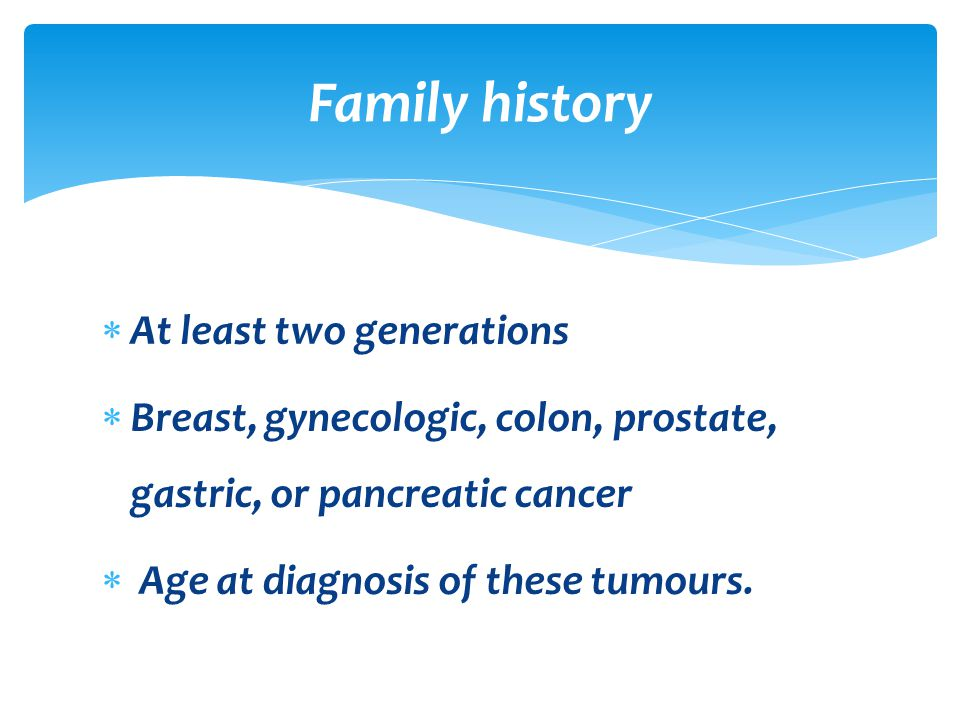  At least two generations  Breast, gynecologic, colon, prostate, gastric, or pancreatic cancer  Age at diagnosis of these tumours. Family history