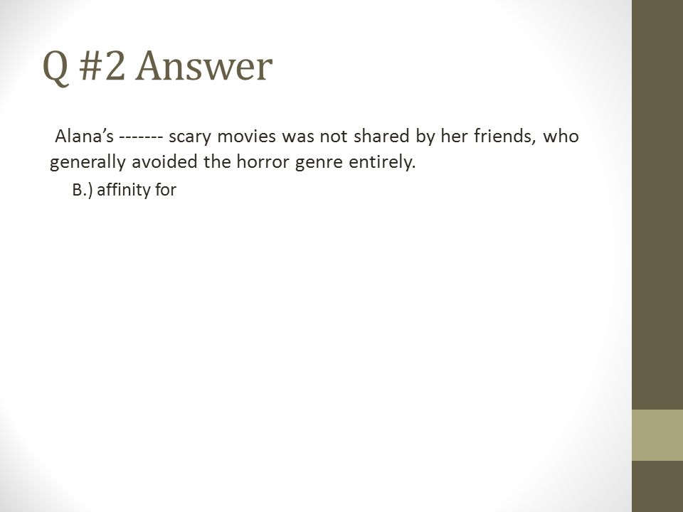 Q #2 Answer Alana's ------- scary movies was not shared by her friends, who generally avoided the horror genre entirely. B.) affinity for