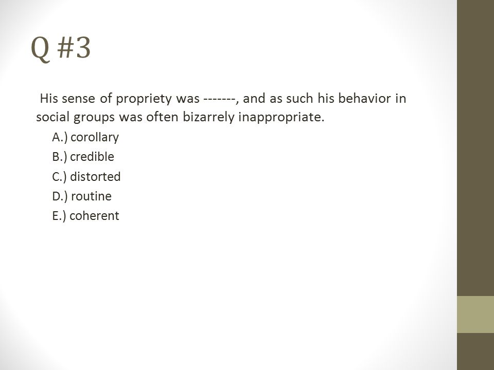 Q #3 His sense of propriety was -------, and as such his behavior in social groups was often bizarrely inappropriate. A.) corollary B.) credible C.) d