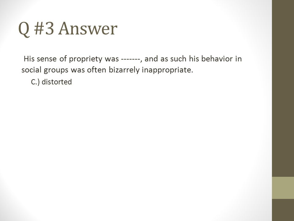 Q #3 Answer His sense of propriety was -------, and as such his behavior in social groups was often bizarrely inappropriate. C.) distorted