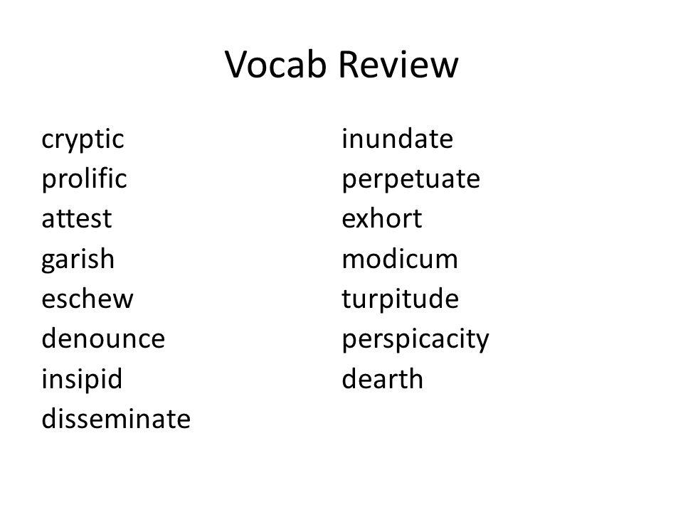 Vocab Review cryptic prolific attest garish eschew denounce insipid disseminate inundate perpetuate exhort modicum turpitude perspicacity dearth