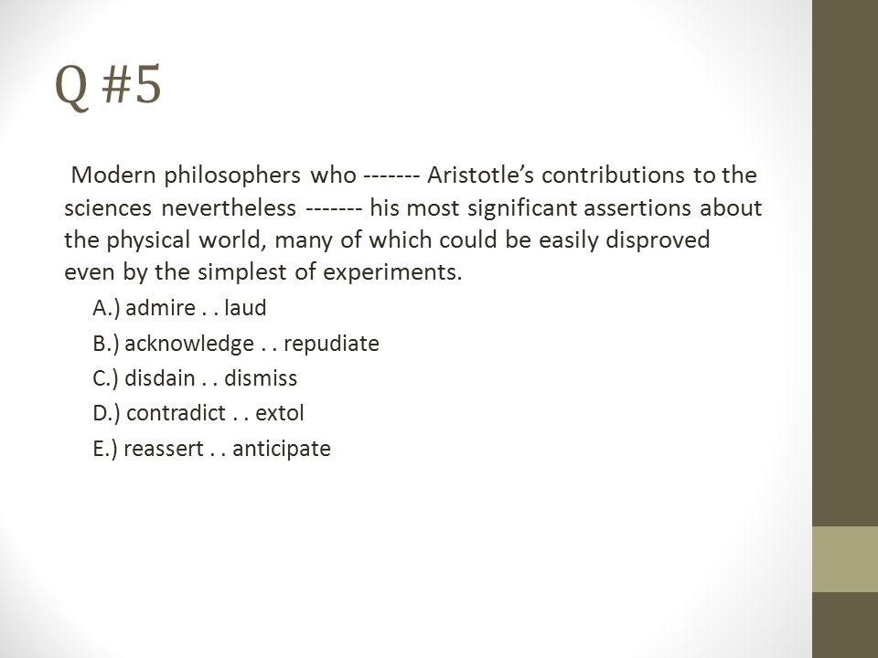 Q #5 Modern philosophers who ------- Aristotle's contributions to the sciences nevertheless ------- his most significant assertions about the physical