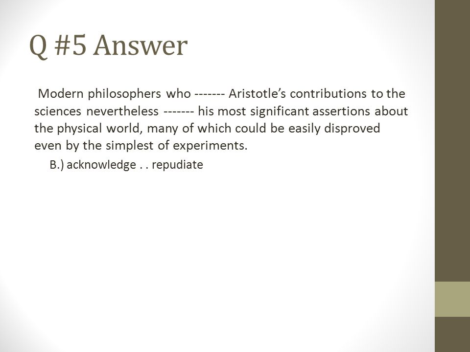 Q #5 Answer Modern philosophers who ------- Aristotle's contributions to the sciences nevertheless ------- his most significant assertions about the p