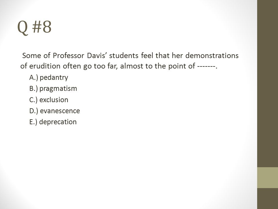 Q #8 Some of Professor Davis' students feel that her demonstrations of erudition often go too far, almost to the point of -------. A.) pedantry B.) pr