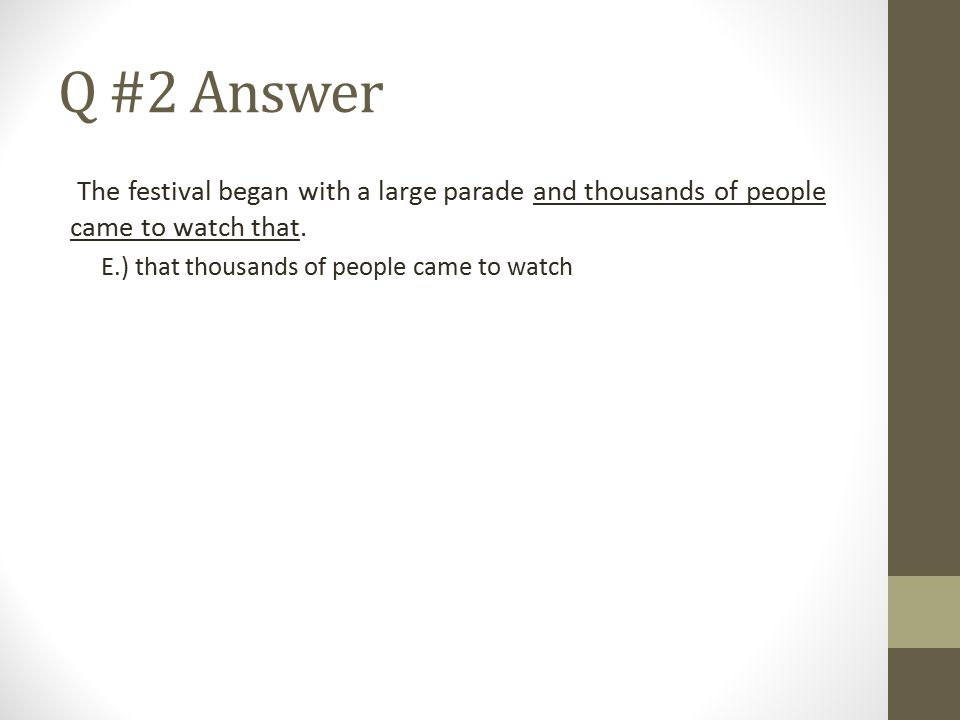 Q #2 Answer The festival began with a large parade and thousands of people came to watch that. E.) that thousands of people came to watch