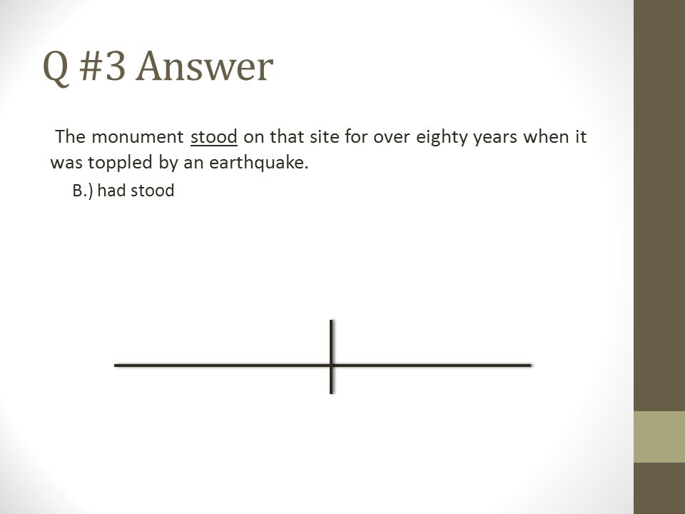Q #3 Answer The monument stood on that site for over eighty years when it was toppled by an earthquake. B.) had stood