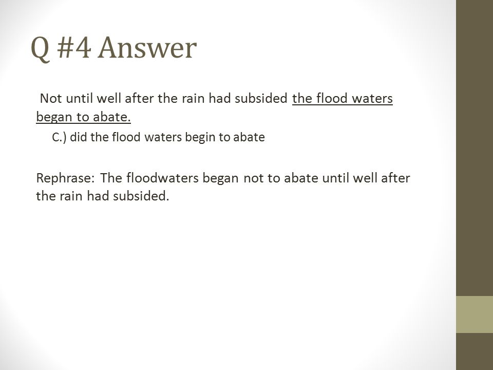 Q #4 Answer Not until well after the rain had subsided the flood waters began to abate. C.) did the flood waters begin to abate Rephrase: The floodwat