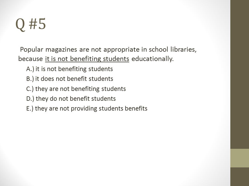 Q #5 Popular magazines are not appropriate in school libraries, because it is not benefiting students educationally. A.) it is not benefiting students