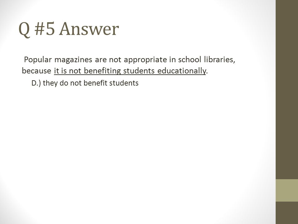 Q #5 Answer Popular magazines are not appropriate in school libraries, because it is not benefiting students educationally. D.) they do not benefit st