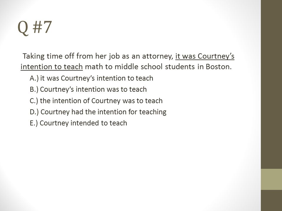 Q #7 Taking time off from her job as an attorney, it was Courtney's intention to teach math to middle school students in Boston. A.) it was Courtney's