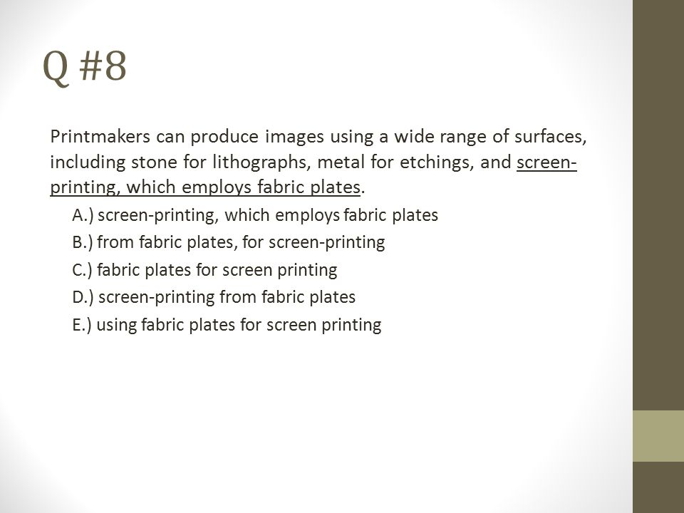 Q #8 Printmakers can produce images using a wide range of surfaces, including stone for lithographs, metal for etchings, and screen- printing, which e