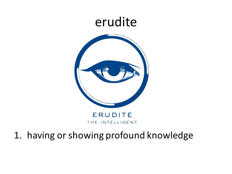 erudite 1.having or showing profound knowledge