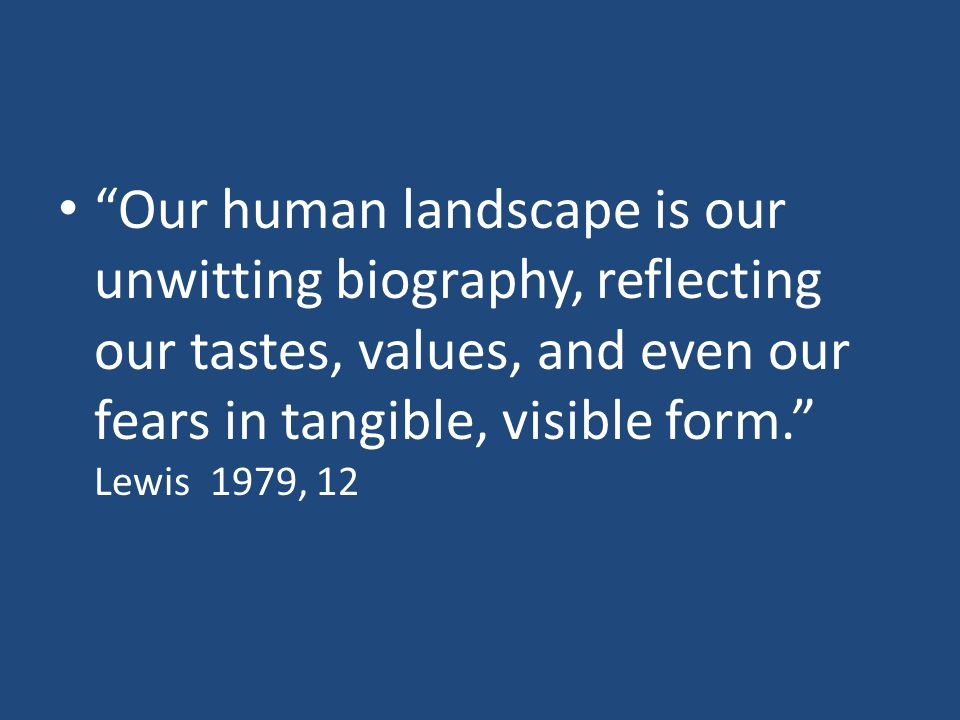 Our human landscape is our unwitting biography, reflecting our tastes, values, and even our fears in tangible, visible form. Lewis 1979, 12