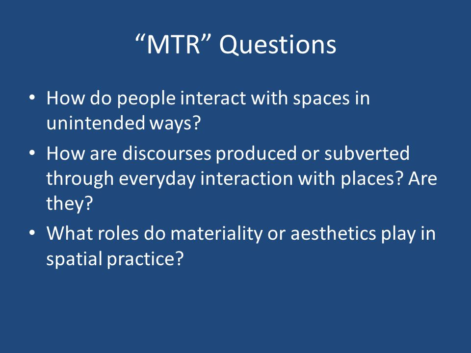MTR Questions How do people interact with spaces in unintended ways.