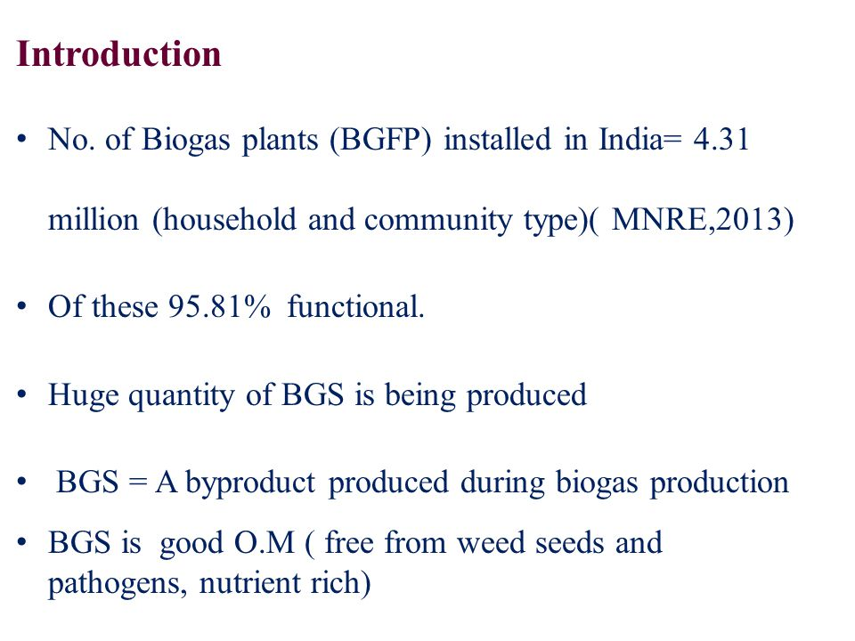 No. of Biogas plants (BGFP) installed in India= 4.31 million (household and community type)( MNRE,2013) Of these 95.81% functional. Huge quantity of B