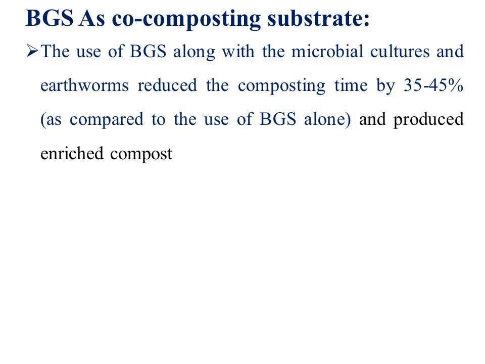 BGS As co-composting substrate:  The use of BGS along with the microbial cultures and earthworms reduced the composting time by 35-45% (as compared to the use of BGS alone) and produced enriched compost