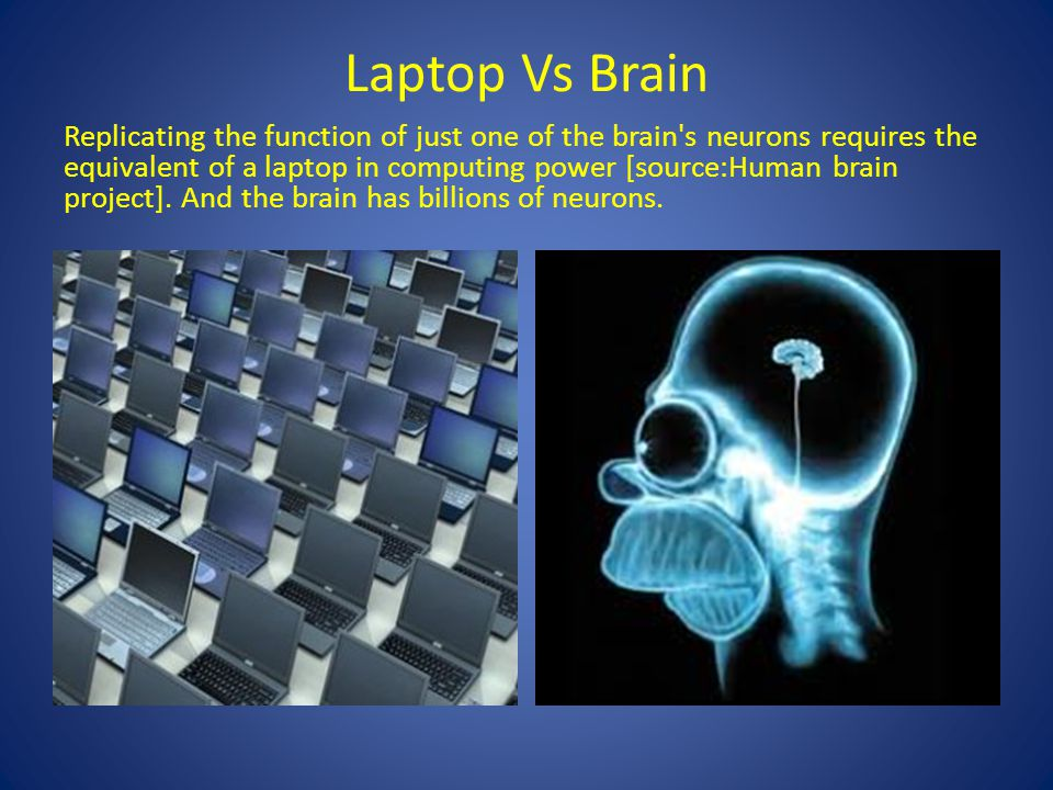 Laptop Vs Brain Replicating the function of just one of the brain s neurons requires the equivalent of a laptop in computing power [source:Human brain project].