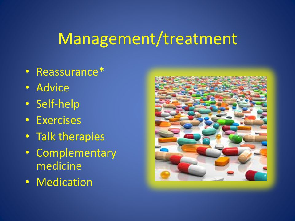 Management/treatment Reassurance* Advice Self-help Exercises Talk therapies Complementary medicine Medication