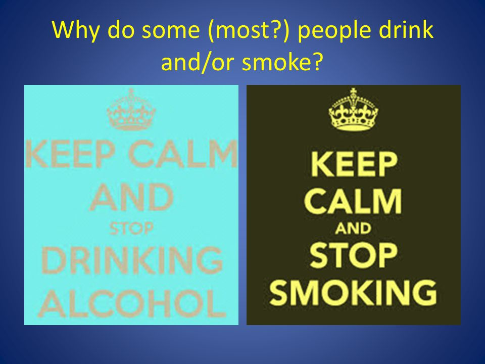 Why do some (most ) people drink and/or smoke