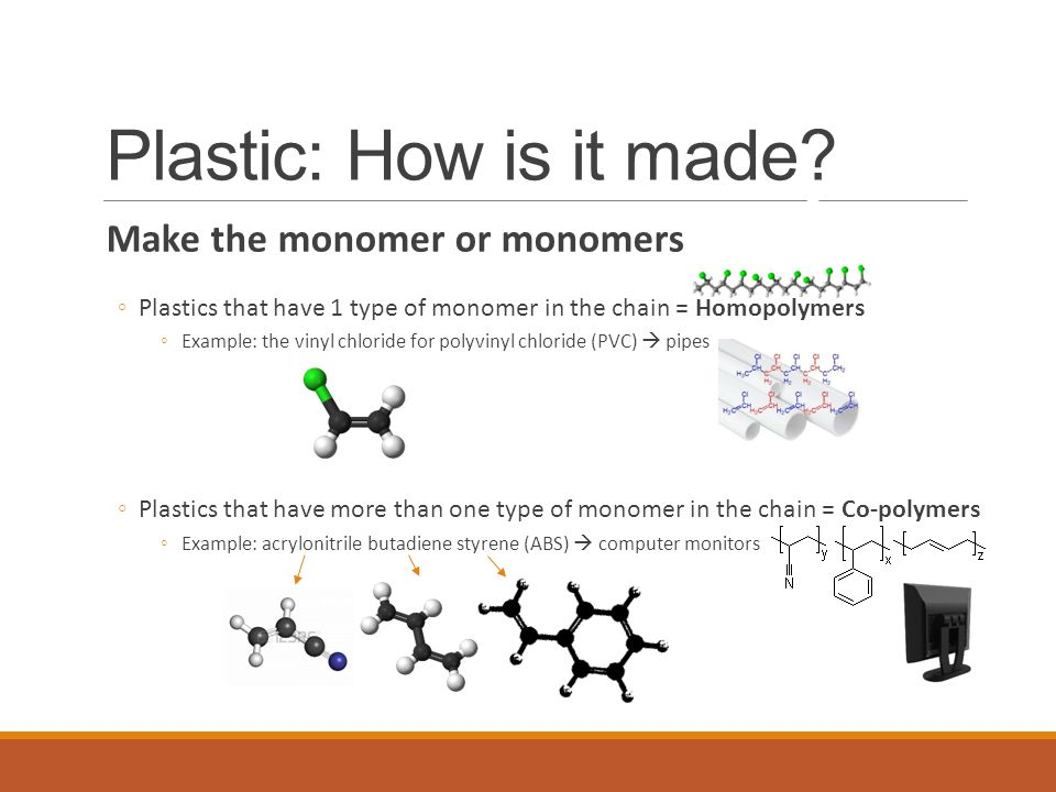 Make the monomer or monomers ◦Plastics that have 1 type of monomer in the chain = Homopolymers ◦Example: the vinyl chloride for polyvinyl chloride (PVC)  pipes ◦Plastics that have more than one type of monomer in the chain = Co-polymers ◦Example: acrylonitrile butadiene styrene (ABS)  computer monitors Plastic: How is it made