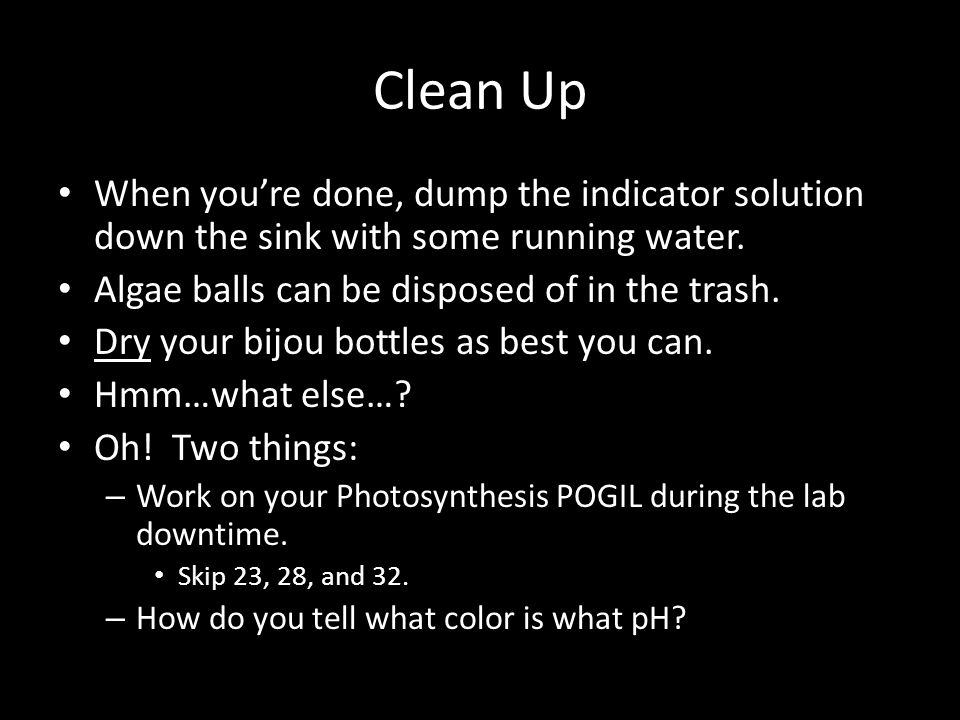 Clean Up When you're done, dump the indicator solution down the sink with some running water.