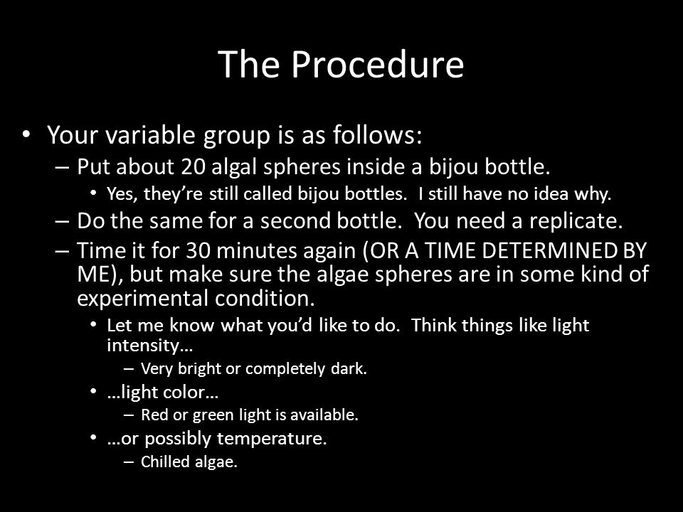 The Procedure Your variable group is as follows: – Put about 20 algal spheres inside a bijou bottle. Yes, they're still called bijou bottles. I still