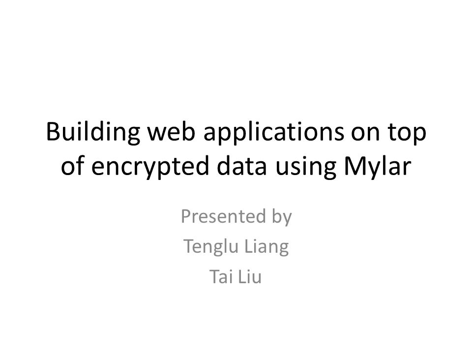 Building web applications on top of encrypted data using Mylar Presented by Tenglu Liang Tai Liu
