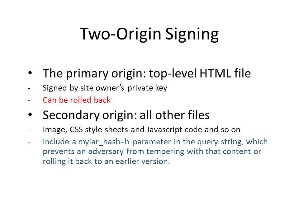 Two-Origin Signing The primary origin: top-level HTML file Signed by site owner's private key Can be rolled back Secondary origin: all other files Image, CSS style sheets and Javascript code and so on Include a mylar_hash=h parameter in the query string, which prevents an adversary from tempering with that content or rolling it back to an earlier version.