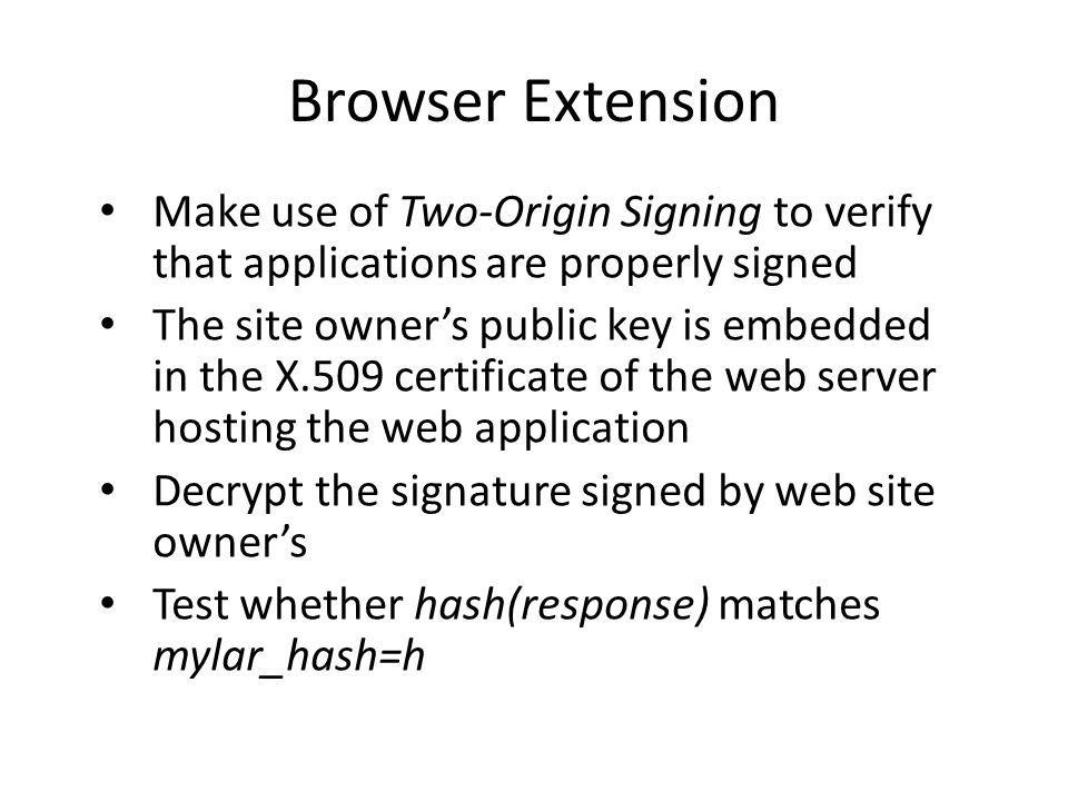 Browser Extension Make use of Two-Origin Signing to verify that applications are properly signed The site owner's public key is embedded in the X.509 certificate of the web server hosting the web application Decrypt the signature signed by web site owner's Test whether hash(response) matches mylar_hash=h