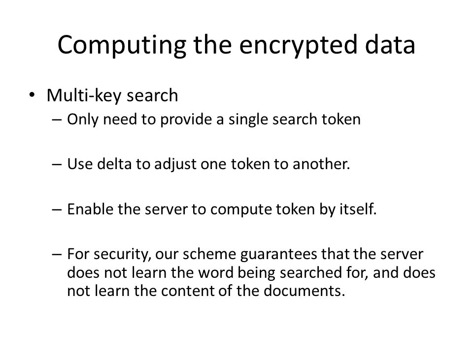 Computing the encrypted data Multi-key search – Only need to provide a single search token – Use delta to adjust one token to another.